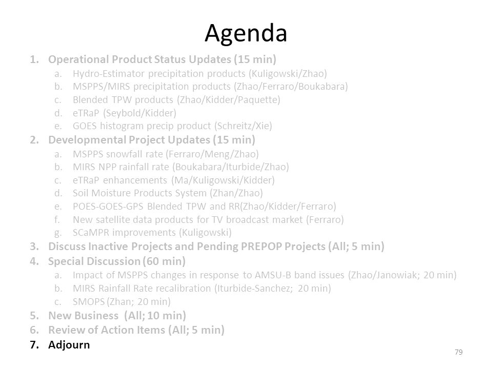 Agenda 1.Operational Product Status Updates (15 min) a.Hydro-Estimator precipitation products (Kuligowski/Zhao) b.MSPPS/MIRS precipitation products (Zhao/Ferraro/Boukabara) c.Blended TPW products (Zhao/Kidder/Paquette) d.eTRaP (Seybold/Kidder) e.GOES histogram precip product (Schreitz/Xie) 2.Developmental Project Updates (15 min) a.MSPPS snowfall rate (Ferraro/Meng/Zhao) b.MIRS NPP rainfall rate (Boukabara/Iturbide/Zhao) c.eTRaP enhancements (Ma/Kuligowski/Kidder) d.Soil Moisture Products System (Zhan/Zhao) e.POES-GOES-GPS Blended TPW and RR(Zhao/Kidder/Ferraro) f.New satellite data products for TV broadcast market (Ferraro) g.SCaMPR improvements (Kuligowski) 3.Discuss Inactive Projects and Pending PREPOP Projects (All; 5 min) 4.Special Discussion (60 min) a.Impact of MSPPS changes in response to AMSU-B band issues (Zhao/Janowiak; 20 min) b.MIRS Rainfall Rate recalibration (Iturbide-Sanchez; 20 min) c.SMOPS (Zhan; 20 min) 5.New Business (All; 10 min) 6.Review of Action Items (All; 5 min) 7.Adjourn 79