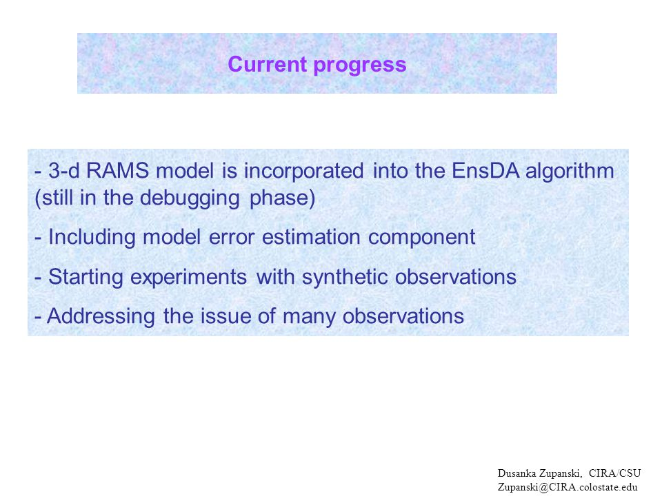 Dusanka Zupanski, CIRA/CSU Zupanski@CIRA.colostate.edu - 3-d RAMS model is incorporated into the EnsDA algorithm (still in the debugging phase) - Including model error estimation component - Starting experiments with synthetic observations - Addressing the issue of many observations Current progress