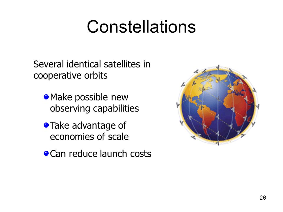 26 Constellations Several identical satellites in cooperative orbits Make possible new observing capabilities Take advantage of economies of scale Can reduce launch costs