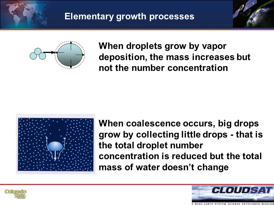 33 When coalescence occurs, big drops grow by collecting little drops - that is the total droplet number concentration is reduced but the total mass of water doesn't change When droplets grow by vapor deposition, the mass increases but not the number concentration Elementary growth processes