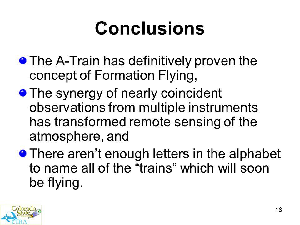 18 Conclusions The A-Train has definitively proven the concept of Formation Flying, The synergy of nearly coincident observations from multiple instruments has transformed remote sensing of the atmosphere, and There aren't enough letters in the alphabet to name all of the trains which will soon be flying.