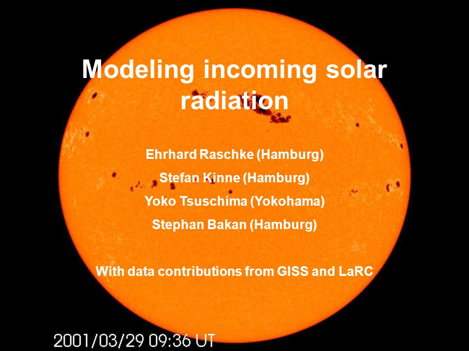 Modeling incoming solar radiation Ehrhard Raschke (Hamburg) Stefan Kinne (Hamburg) Yoko Tsuschima (Yokohama) Stephan Bakan (Hamburg) With data contributions from GISS and LaRC