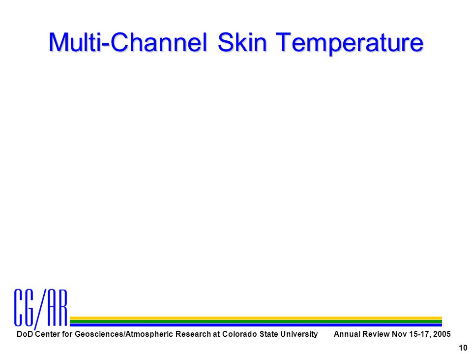 DoD Center for Geosciences/Atmospheric Research at Colorado State University Annual Review Nov 15-17, 2005 10 Multi-Channel Skin Temperature