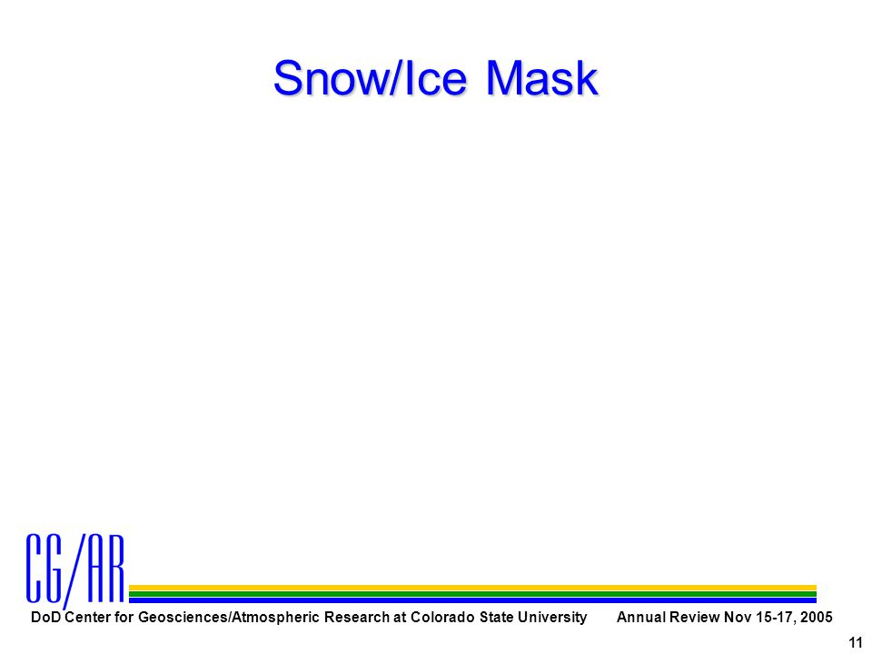 DoD Center for Geosciences/Atmospheric Research at Colorado State University Annual Review Nov 15-17, 2005 11 Snow/Ice Mask