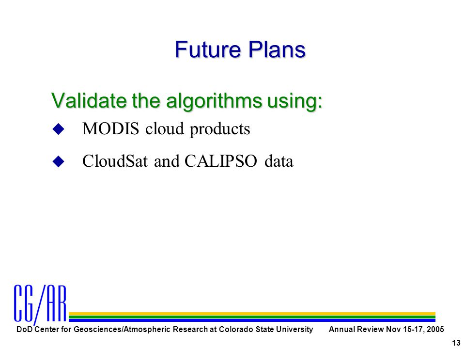 DoD Center for Geosciences/Atmospheric Research at Colorado State University Annual Review Nov 15-17, 2005 13 Future Plans Validate the algorithms using: u MODIS cloud products u CloudSat and CALIPSO data