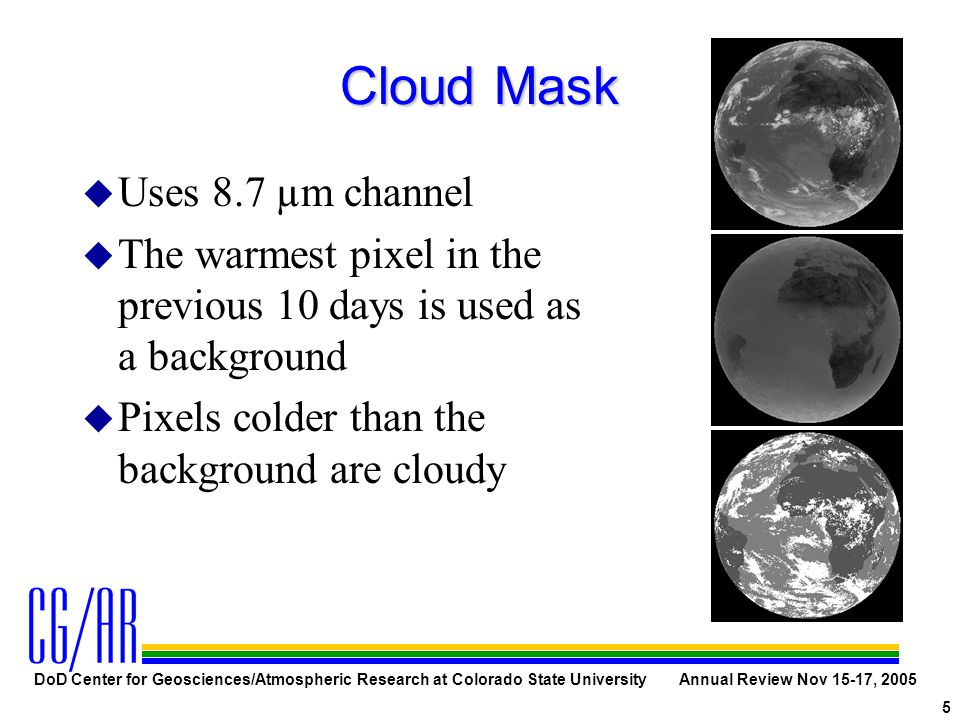 DoD Center for Geosciences/Atmospheric Research at Colorado State University Annual Review Nov 15-17, 2005 5 Cloud Mask u Uses 8.7 µm channel u The warmest pixel in the previous 10 days is used as a background u Pixels colder than the background are cloudy