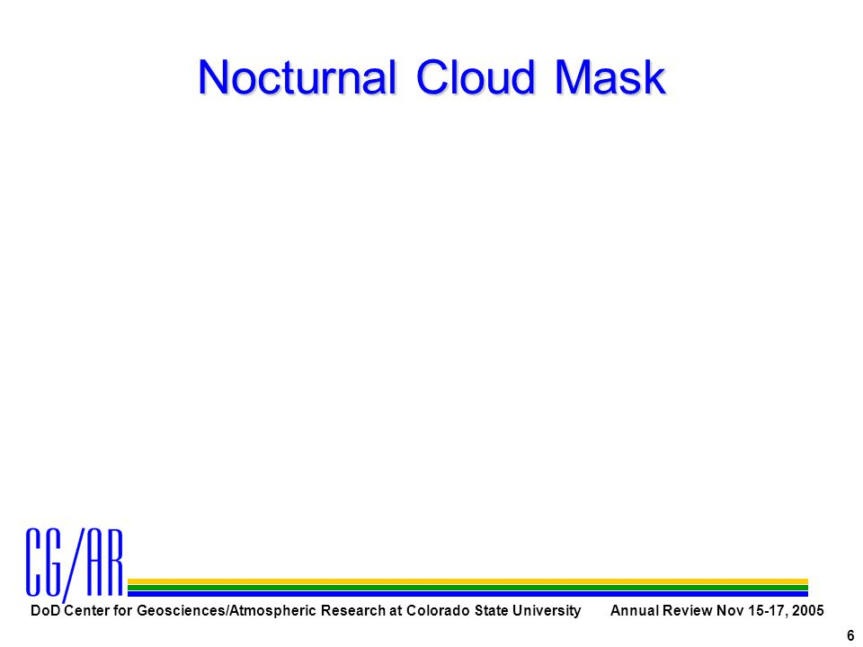 DoD Center for Geosciences/Atmospheric Research at Colorado State University Annual Review Nov 15-17, 2005 6 Nocturnal Cloud Mask