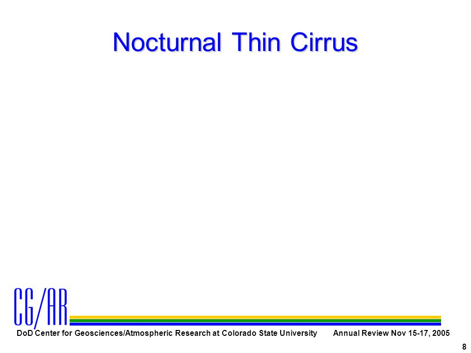 DoD Center for Geosciences/Atmospheric Research at Colorado State University Annual Review Nov 15-17, 2005 8 Nocturnal Thin Cirrus