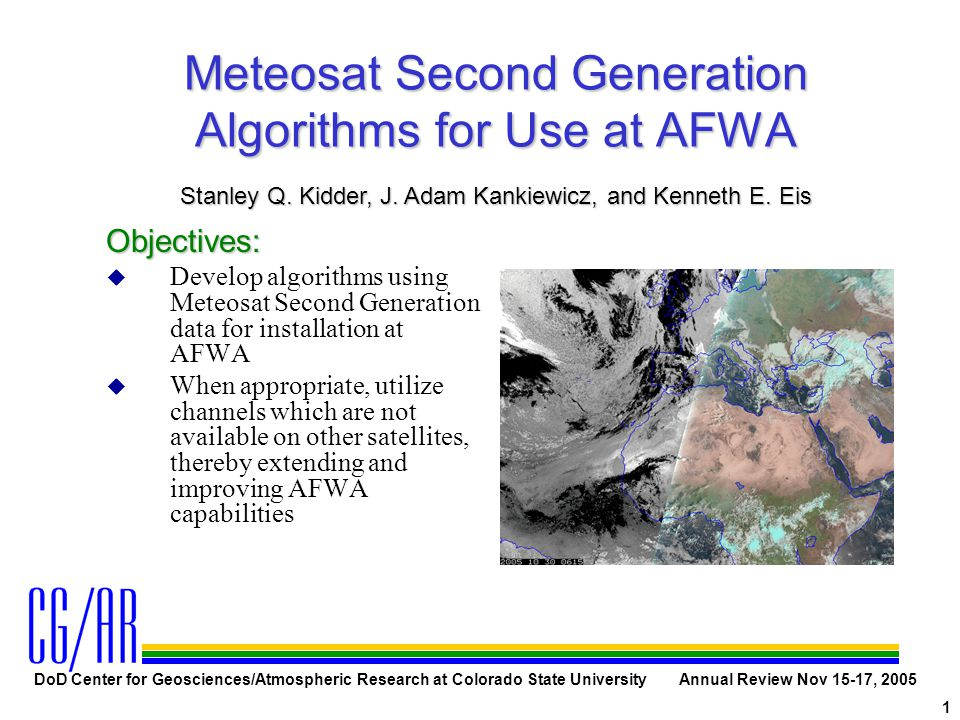 DoD Center for Geosciences/Atmospheric Research at Colorado State University Annual Review Nov 15-17, 2005 1 Meteosat Second Generation Algorithms for Use at AFWA Objectives: u Develop algorithms using Meteosat Second Generation data for installation at AFWA u When appropriate, utilize channels which are not available on other satellites, thereby extending and improving AFWA capabilities Stanley Q.