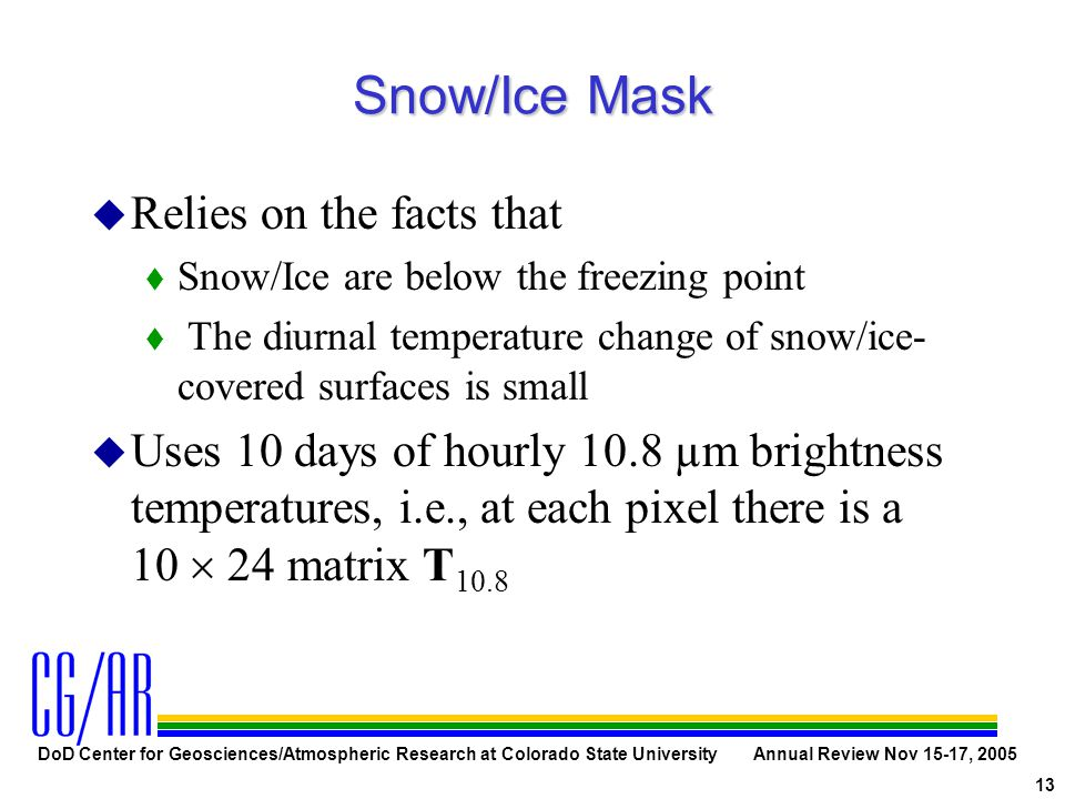 DoD Center for Geosciences/Atmospheric Research at Colorado State University Annual Review Nov 15-17, 2005 13 Snow/Ice Mask u Relies on the facts that t Snow/Ice are below the freezing point t The diurnal temperature change of snow/ice- covered surfaces is small u Uses 10 days of hourly 10.8 µm brightness temperatures, i.e., at each pixel there is a 10  24 matrix T 10.8
