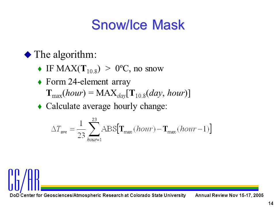 DoD Center for Geosciences/Atmospheric Research at Colorado State University Annual Review Nov 15-17, 2005 14 Snow/Ice Mask u The algorithm: t IF MAX(T 10.8 ) > 0ºC, no snow t Form 24-element array T max (hour) = MAX day [T 10.8 (day, hour)] t Calculate average hourly change: