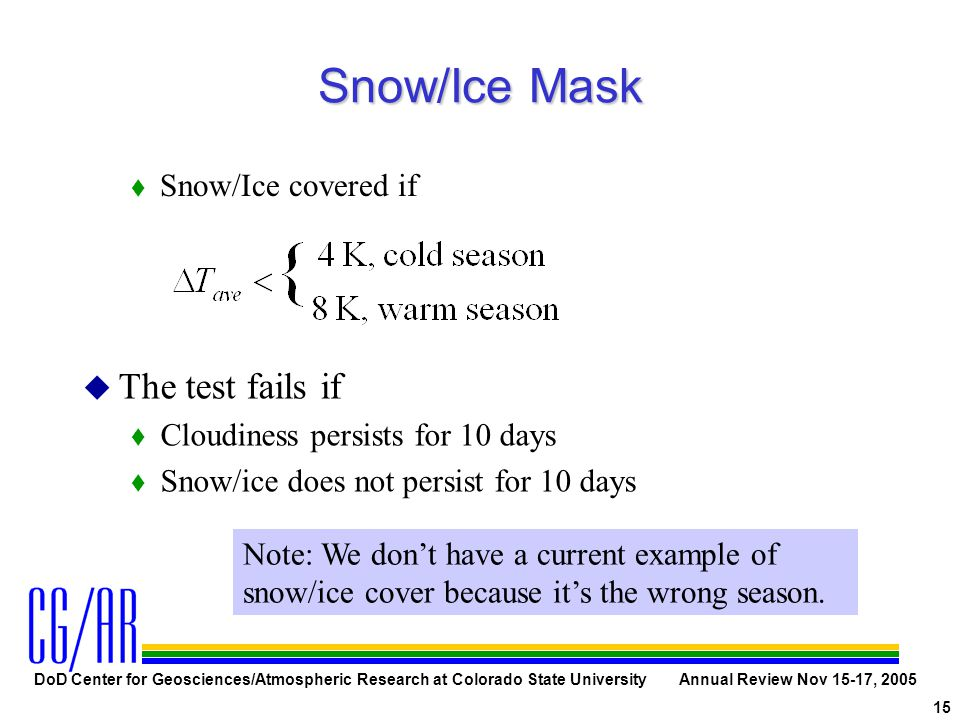 DoD Center for Geosciences/Atmospheric Research at Colorado State University Annual Review Nov 15-17, 2005 15 Snow/Ice Mask t Snow/Ice covered if u u
