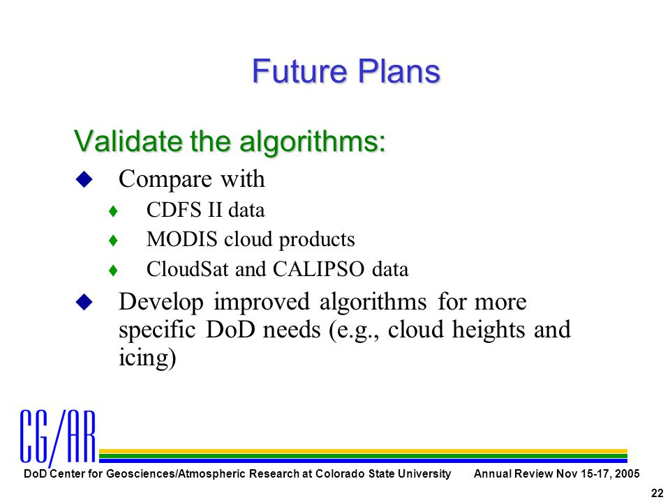 DoD Center for Geosciences/Atmospheric Research at Colorado State University Annual Review Nov 15-17, 2005 22 Future Plans Validate the algorithms: u Compare with t CDFS II data t MODIS cloud products t CloudSat and CALIPSO data u Develop improved algorithms for more specific DoD needs (e.g., cloud heights and icing)