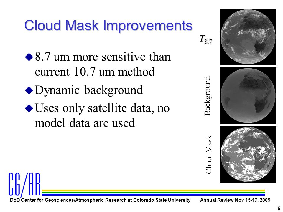 DoD Center for Geosciences/Atmospheric Research at Colorado State University Annual Review Nov 15-17, 2005 6 Cloud Mask Improvements u 8.7 um more sensitive than current 10.7 um method u Dynamic background u Uses only satellite data, no model data are used Background T 8.7 Cloud Mask