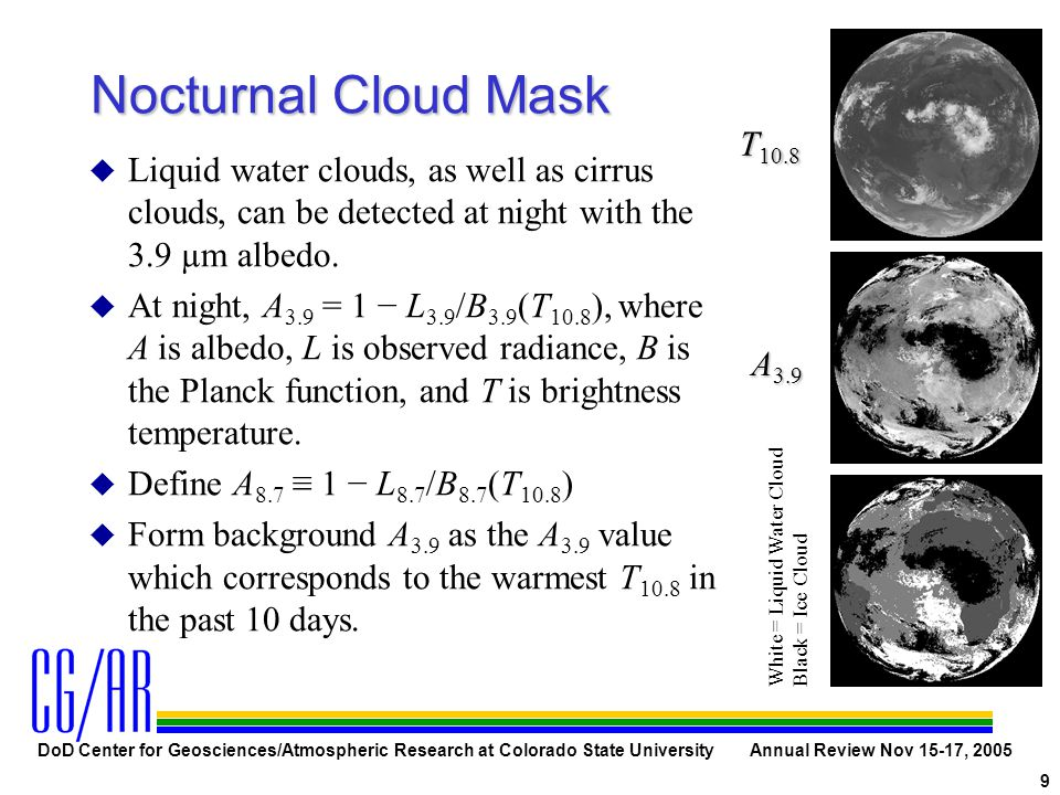 DoD Center for Geosciences/Atmospheric Research at Colorado State University Annual Review Nov 15-17, 2005 9 Nocturnal Cloud Mask u Liquid water clouds, as well as cirrus clouds, can be detected at night with the 3.9 µm albedo.