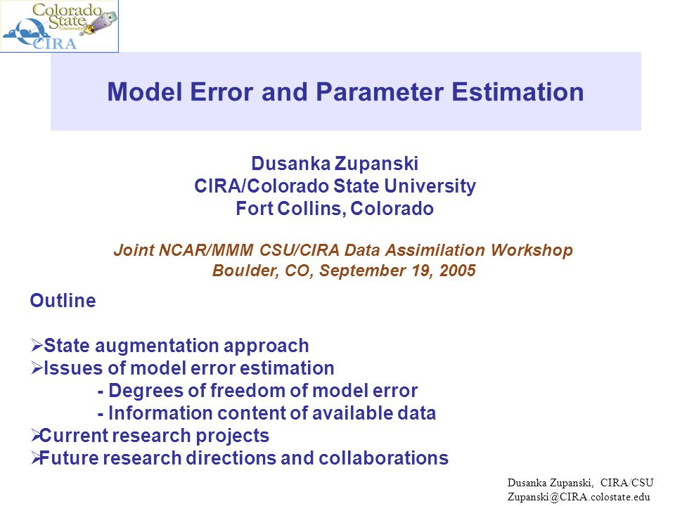 Dusanka Zupanski CIRA/Colorado State University Fort Collins, Colorado Model Error and Parameter Estimation Joint NCAR/MMM CSU/CIRA Data Assimilation