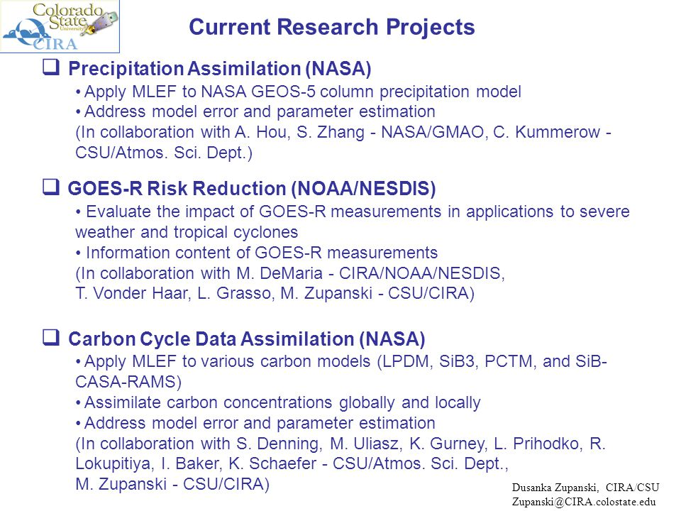 Future Research Directions and Collaborations Model bias and parameter estimation requires collaboration Learning about model errors and uncertainties of different dynamical models Developing diagnostic tools for new model development Information content analysis Quantify value added of new observations (e.g., GPM, CloudSat, GOES-R, OCO) Determine effective DOF of an ensemble-based data assimilation system Cross-over the existing scientific boundaries Apply ensemble-based framework to different science disciplines (e.g., atmospheric, oceanic, ecological, hydrological sciences) General, adaptive, algorithmically simple algorithm opens new possibilities Discuss issues for collaboration with NCAR/MMM Model errors and parameter estimation for WRF model Information content analysis - effective DOF of WRF data assimilation system Dusanka Zupanski, CIRA/CSU Zupanski@CIRA.colostate.edu