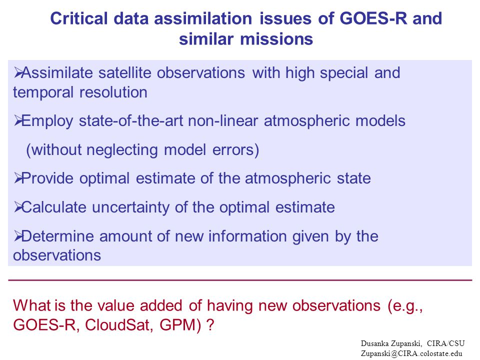 Critical data assimilation issues of GOES-R and similar missions  Assimilate satellite observations with high special and temporal resolution  Employ state-of-the-art non-linear atmospheric models (without neglecting model errors)  Provide optimal estimate of the atmospheric state  Calculate uncertainty of the optimal estimate  Determine amount of new information given by the observations Dusanka Zupanski, CIRA/CSU Zupanski@CIRA.colostate.edu What is the value added of having new observations (e.g., GOES-R, CloudSat, GPM)