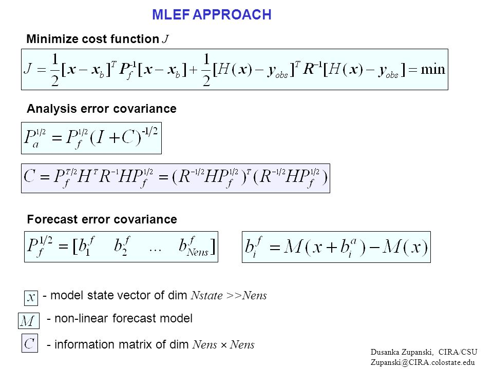 MLEF APPROACH - non-linear forecast model Minimize cost function J - model state vector of dim Nstate >>Nens Dusanka Zupanski, CIRA/CSU Zupanski@CIRA.colostate.edu Analysis error covariance Forecast error covariance - information matrix of dim Nens  Nens