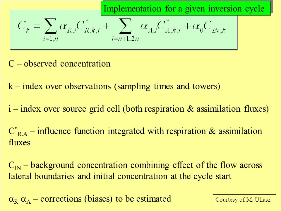 C – observed concentration k – index over observations (sampling times and towers) i – index over source grid cell (both respiration & assimilation fluxes) C * R.A – influence function integrated with respiration & assimilation fluxes C IN – background concentration combining effect of the flow across lateral boundaries and initial concentration at the cycle start  R  A – corrections (biases) to be estimated Implementation for a given inversion cycle Courtesy of M.
