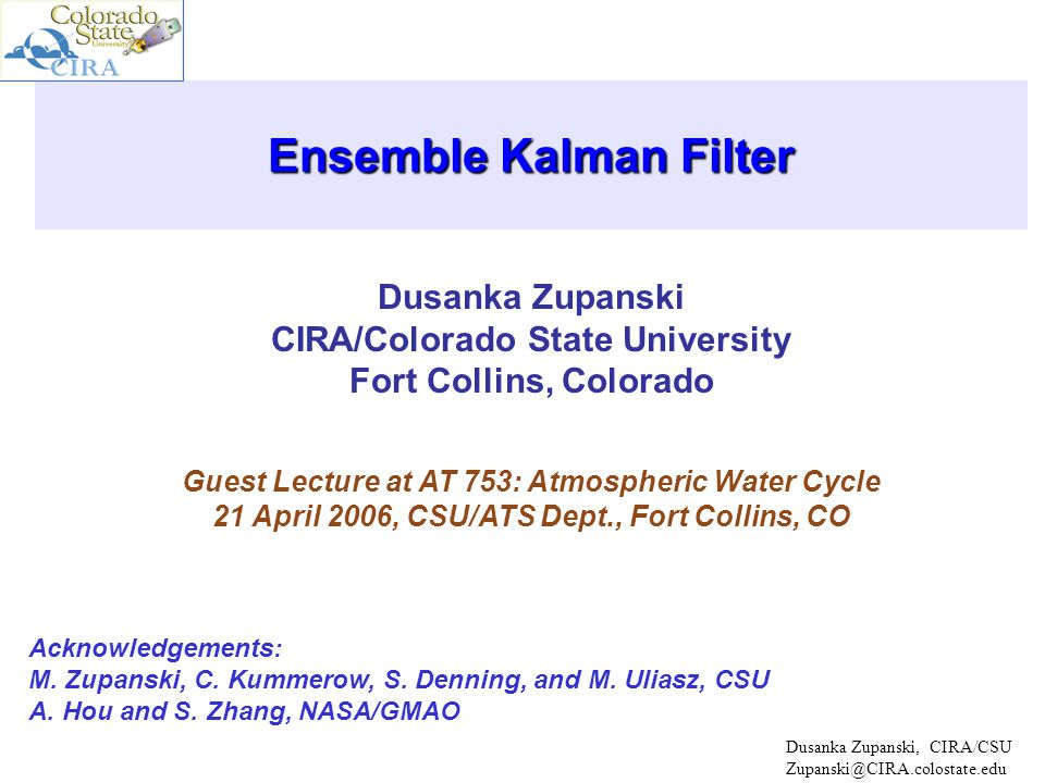 Dusanka Zupanski CIRA/Colorado State University Fort Collins, Colorado Ensemble Kalman Filter Guest Lecture at AT 753: Atmospheric Water Cycle 21 April 2006, CSU/ATS Dept., Fort Collins, CO Dusanka Zupanski, CIRA/CSU Zupanski@CIRA.colostate.edu Acknowledgements: M.