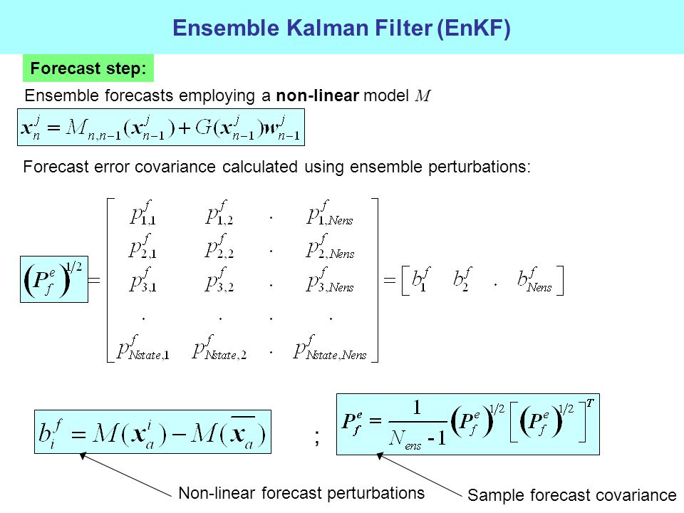 Ensemble Kalman Filter (EnKF) Forecast step: Forecast error covariance calculated using ensemble perturbations: Ensemble forecasts employing a non-linear model M ; Sample forecast covariance Non-linear forecast perturbations