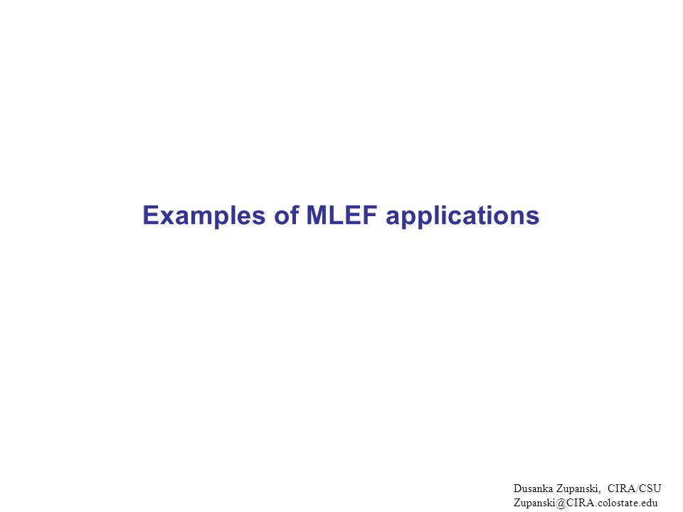 Examples of MLEF applications Dusanka Zupanski, CIRA/CSU Zupanski@CIRA.colostate.edu