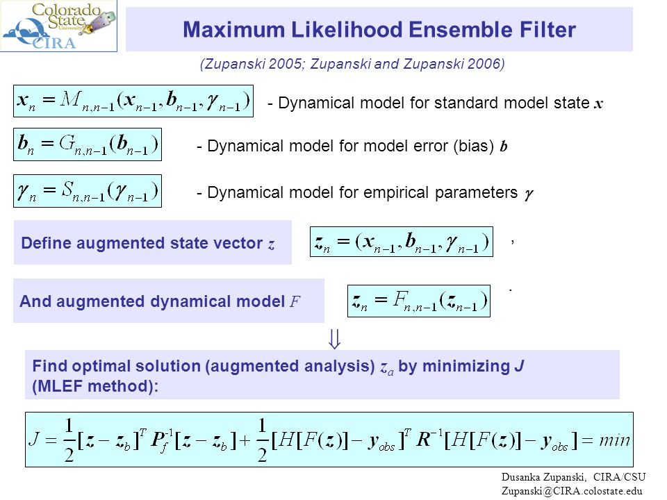Dusanka Zupanski, CIRA/CSU Zupanski@CIRA.colostate.edu - Dynamical model for standard model state x Maximum Likelihood Ensemble Filter - Dynamical model for model error (bias) b - Dynamical model for empirical parameters  Define augmented state vector z Find optimal solution (augmented analysis) z a by minimizing J (MLEF method): And augmented dynamical model F ,.