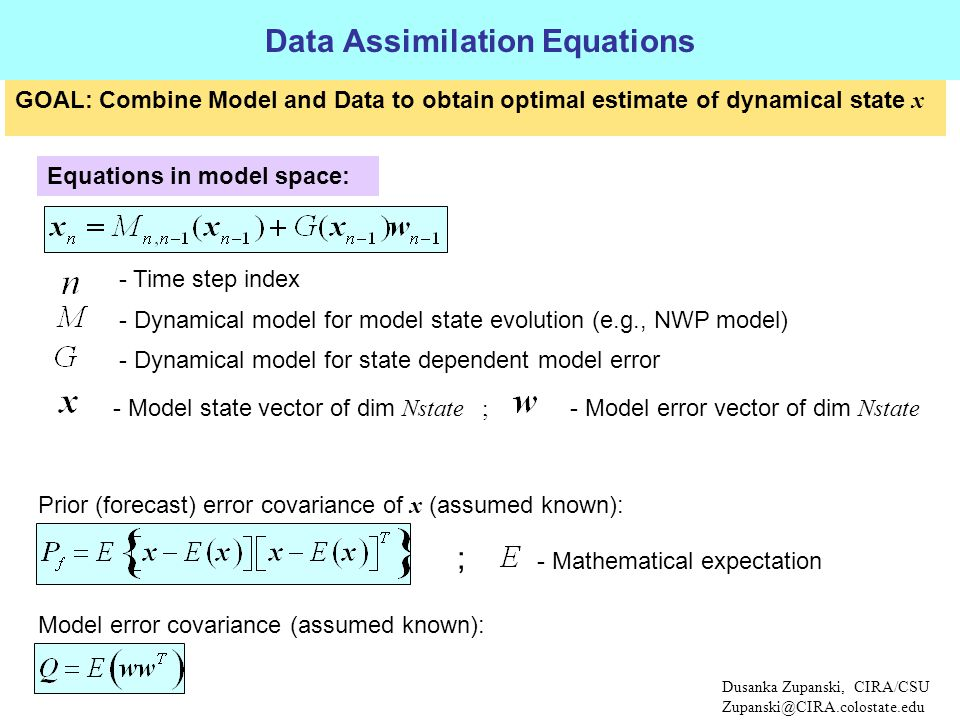 Dusanka Zupanski, CIRA/CSU Zupanski@CIRA.colostate.edu Data Assimilation Equations Equations in model space: Prior (forecast) error covariance of x (assumed known): - Dynamical model for model state evolution (e.g., NWP model) - Model state vector of dim Nstate ; - Model error vector of dim Nstate - Dynamical model for state dependent model error Model error covariance (assumed known): - Mathematical expectation ; GOAL: Combine Model and Data to obtain optimal estimate of dynamical state x - Time step index
