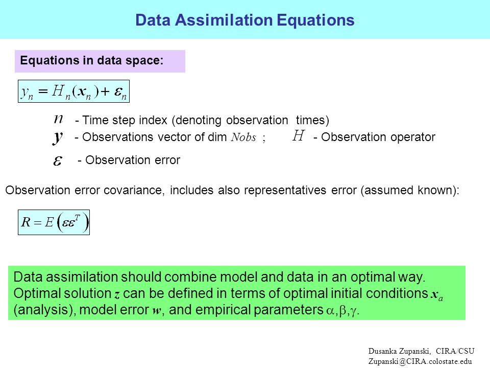 - Observations vector of dim Nobs ; Observation error covariance, includes also representatives error (assumed known): - Observation operator Equations in data space: - Observation error Data Assimilation Equations Dusanka Zupanski, CIRA/CSU Zupanski@CIRA.colostate.edu - Time step index (denoting observation times) Data assimilation should combine model and data in an optimal way.