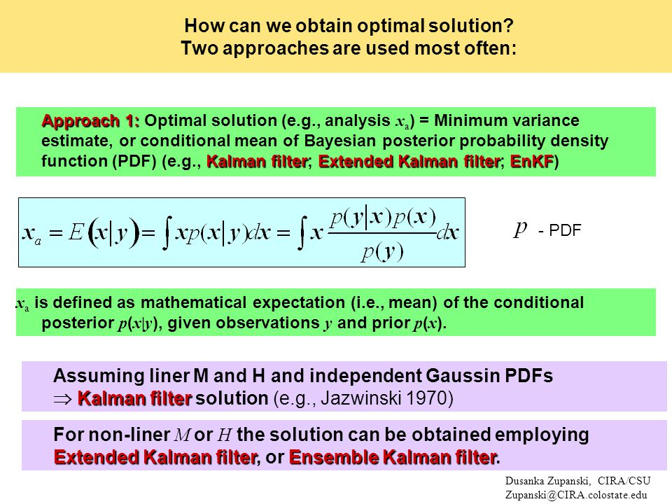 Approach 1: Kalman filterExtended Kalman filterEnKF Approach 1: Optimal solution (e.g., analysis x a ) = Minimum variance estimate, or conditional mean of Bayesian posterior probability density function (PDF) (e.g., Kalman filter; Extended Kalman filter; EnKF) - PDF Dusanka Zupanski, CIRA/CSU Zupanski@CIRA.colostate.edu How can we obtain optimal solution.