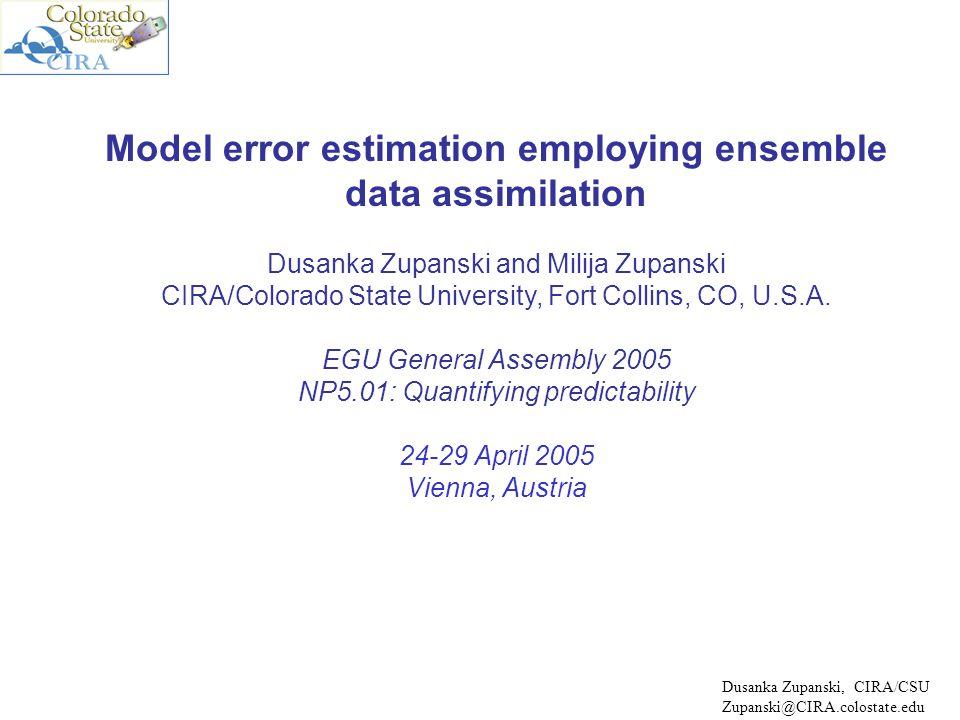 Model error estimation employing ensemble data assimilation Dusanka Zupanski and Milija Zupanski CIRA/Colorado State University, Fort Collins, CO, U.S