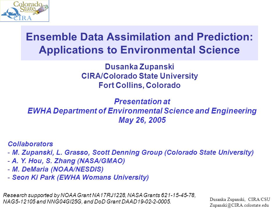 Dusanka Zupanski CIRA/Colorado State University Fort Collins, Colorado Ensemble Data Assimilation and Prediction: Applications to Environmental Science Presentation at EWHA Department of Environmental Science and Engineering May 26, 2005 Dusanka Zupanski, CIRA/CSU Zupanski@CIRA.colostate.edu Collaborators - M.