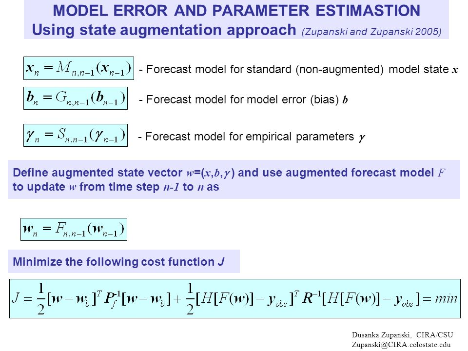 Dusanka Zupanski, CIRA/CSU Zupanski@CIRA.colostate.edu - Forecast model for standard (non-augmented) model state x MODEL ERROR AND PARAMETER ESTIMASTION Using state augmentation approach (Zupanski and Zupanski 2005) - Forecast model for model error (bias) b - Forecast model for empirical parameters  Define augmented state vector w =( x, b,  ) and use augmented forecast model F to update w from time step n-1 to n as Minimize the following cost function J
