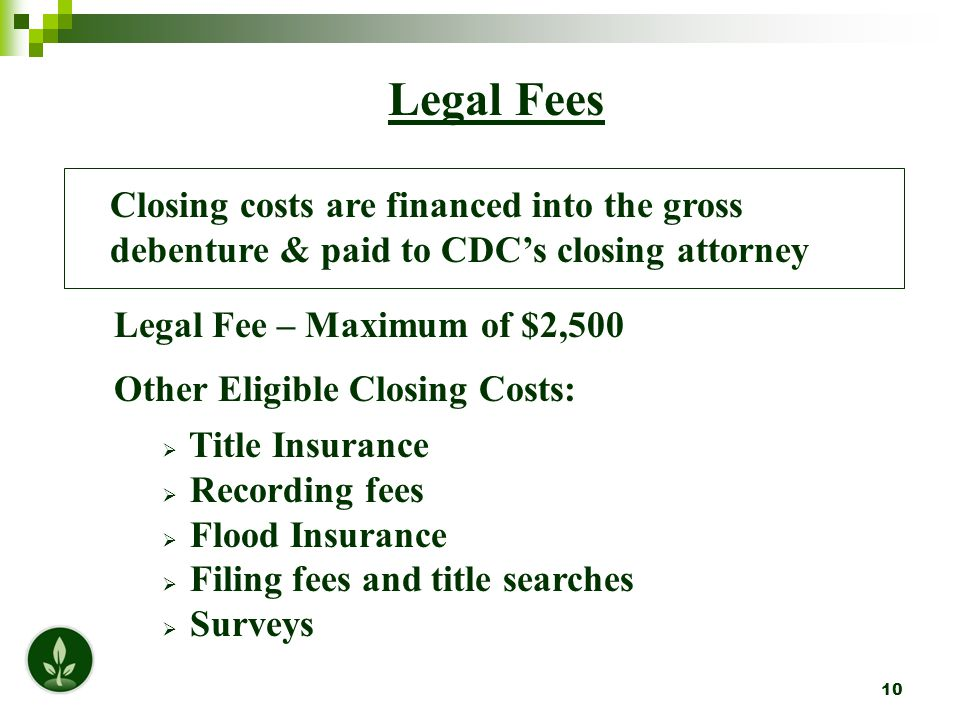 10 Legal Fees Closing costs are financed into the gross debenture & paid to CDC's closing attorney Legal Fee – Maximum of $2,500 Other Eligible Closing Costs:  Title Insurance  Recording fees  Flood Insurance  Filing fees and title searches  Surveys