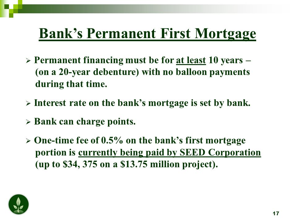 17 Bank's Permanent First Mortgage  Permanent financing must be for at least 10 years – (on a 20-year debenture) with no balloon payments during that time.