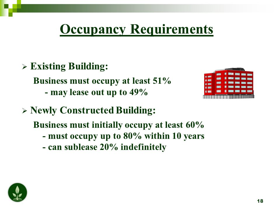 18 Occupancy Requirements  Existing Building: Business must occupy at least 51% - may lease out up to 49%  Newly Constructed Building: Business must initially occupy at least 60% - must occupy up to 80% within 10 years - can sublease 20% indefinitely