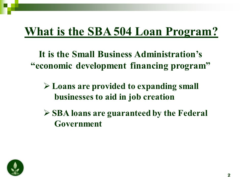 "2 What is the SBA 504 Loan Program? It is the Small Business Administration's ""economic development financing program""  Loans are provided to expandi"