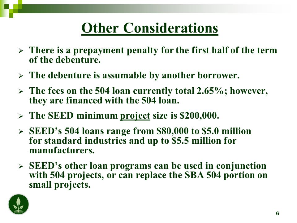 7 Structure of a Typical $1 Million Project Loan % of EntityAmount Project Security Lender$500,000 50%1 st Mortgage SEED/SBA$400,000  40%2 nd Mortgage Borrower$100,000 10%* TOTAL: $1,000,000 100%  Total Debenture: $411,000 (rounded up) (Up front fees include 2.65% on $400,000) * Projects that involve a new business and/or special purpose building will require an additional 5-10% from the borrower.