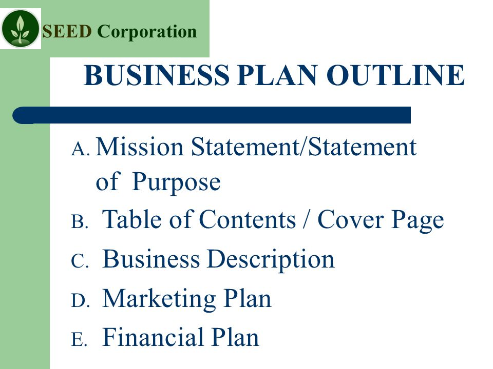 SEED Corporation BUSINESS PLAN OUTLINE A. Mission Statement/Statement of Purpose B.