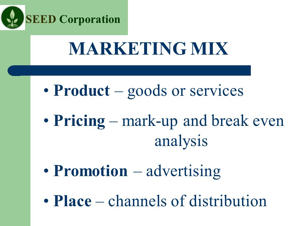 SEED Corporation Product – goods or services Pricing – mark-up and break even analysis Promotion – advertising Place – channels of distribution MARKETING MIX
