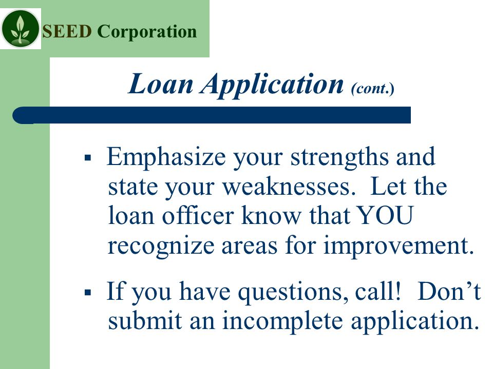 SEED Corporation Loan Application (cont.)  Emphasize your strengths and state your weaknesses.