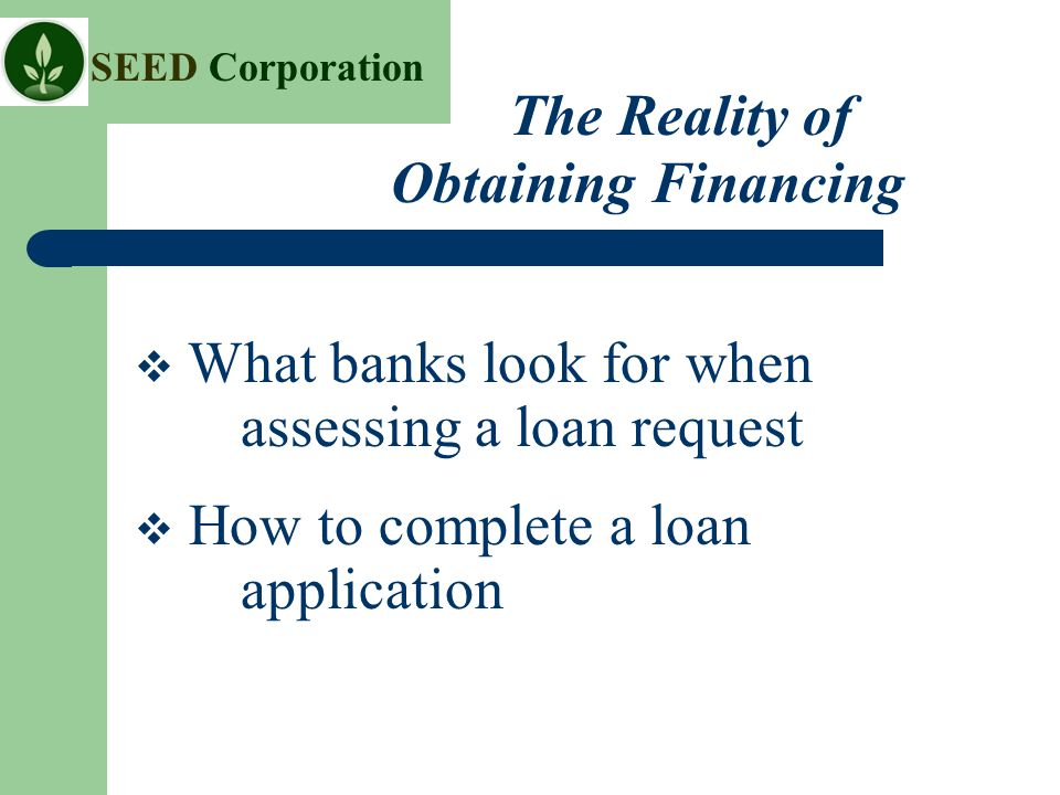 SEED Corporation  What banks look for when assessing a loan request  How to complete a loan application The Reality of Obtaining Financing