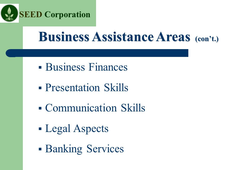 SEED Corporation  Business Finances  Presentation Skills  Communication Skills  Legal Aspects  Banking Services Business Assistance Areas (con't.) Business Assistance Areas (con't.)