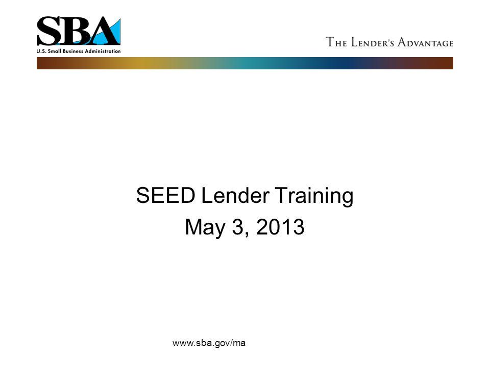SEED Lender Training May 3, 2013 www.sba.gov/ma