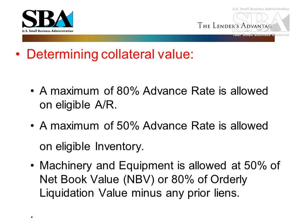 Determining collateral value: A maximum of 80% Advance Rate is allowed on eligible A/R. A maximum of 50% Advance Rate is allowed on eligible Inventory