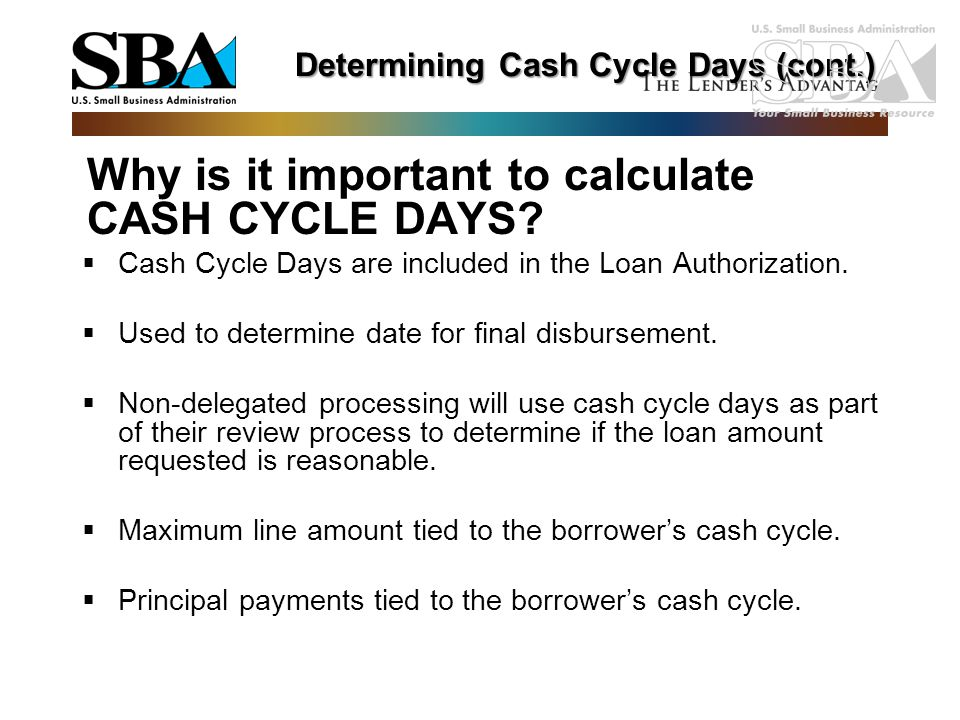 Why is it important to calculate CASH CYCLE DAYS?  Cash Cycle Days are included in the Loan Authorization.  Used to determine date for final disburs