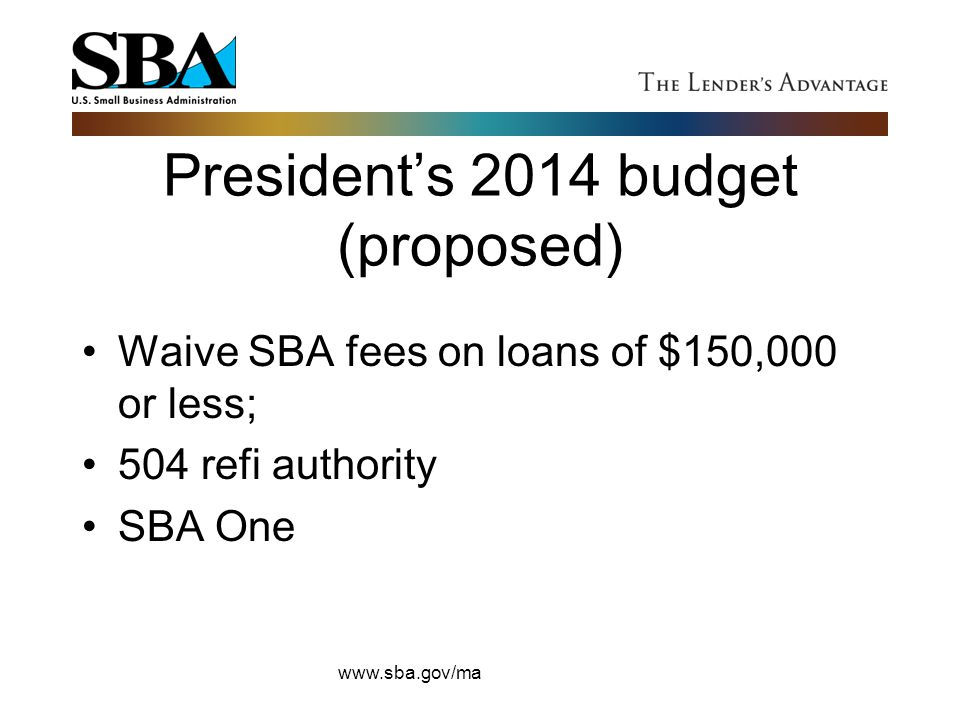 President's 2014 budget (proposed) Waive SBA fees on loans of $150,000 or less; 504 refi authority SBA One www.sba.gov/ma