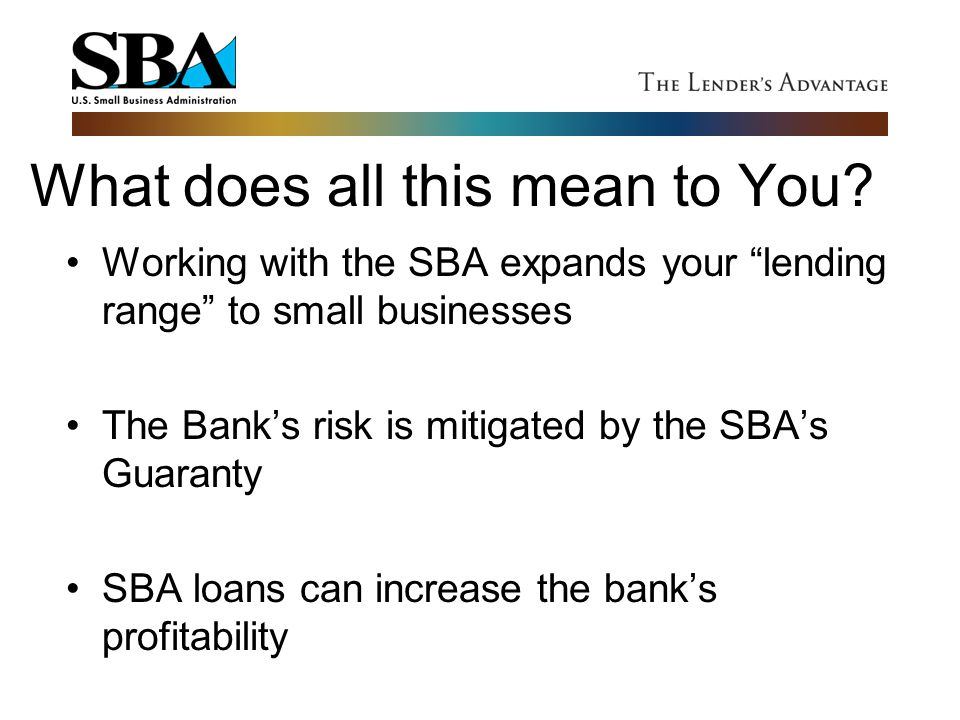 """What does all this mean to You? Working with the SBA expands your """"lending range"""" to small businesses The Bank's risk is mitigated by the SBA's Guaran"""