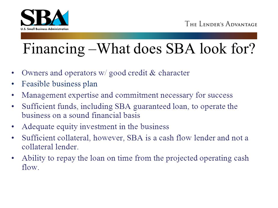 Financing –What does SBA look for? Owners and operators w/ good credit & character Feasible business plan Management expertise and commitment necessar
